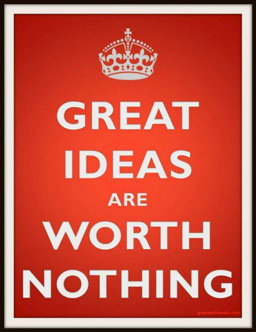Great ideas are worth nothing