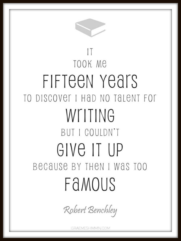 It took me fifteen years to discover I had no writing talent, but I couldn't give up, because by then I was too famous - Robert Benchley.