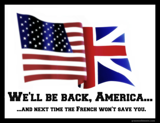 We'll be back, America... and next time the French won't save you.